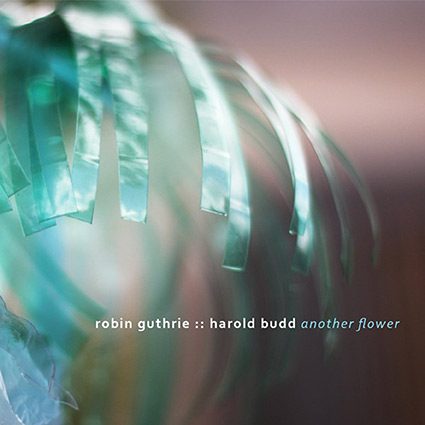 Robin Guthrie :: Harold Budd 'Another Flower' Gnistrande vackert